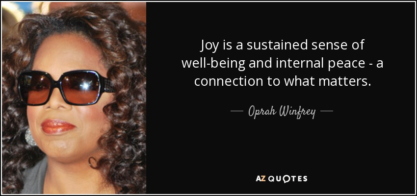 Joy is a sustained sense of well-being and internal peace - a connection to what matters. - Oprah Winfrey