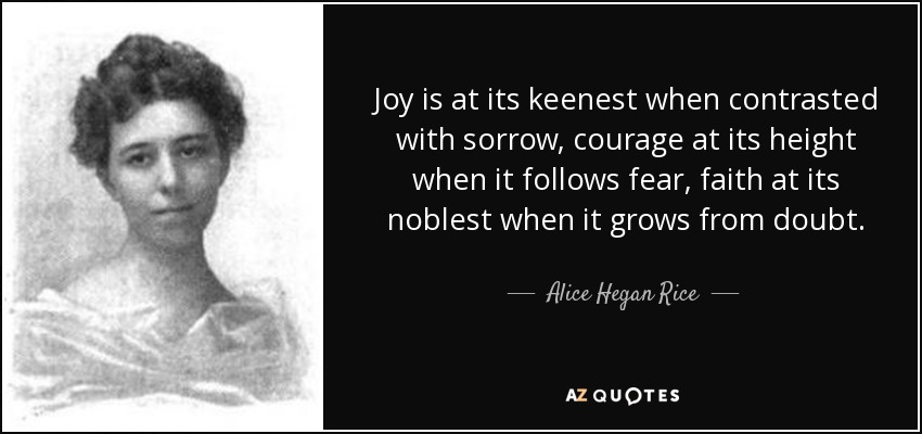 Joy is at its keenest when contrasted with sorrow, courage at its height when it follows fear, faith at its noblest when it grows from doubt. - Alice Hegan Rice