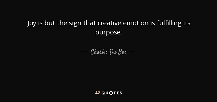 Joy is but the sign that creative emotion is fulfilling its purpose. - Charles Du Bos