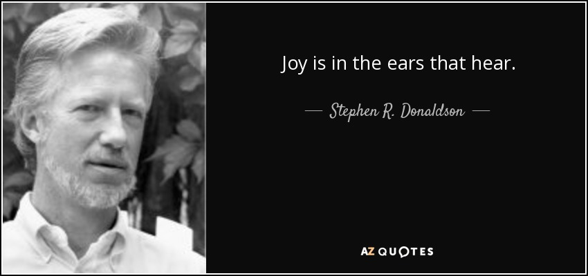 Joy is in the ears that hear. - Stephen R. Donaldson