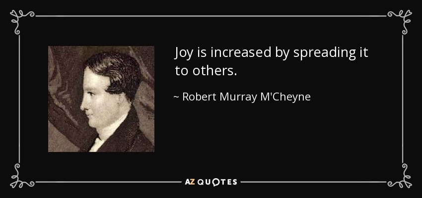 Joy is increased by spreading it to others. - Robert Murray M'Cheyne