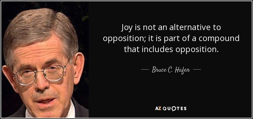 Joy is not an alternative to opposition; it is part of a compound that includes opposition. - Bruce C. Hafen
