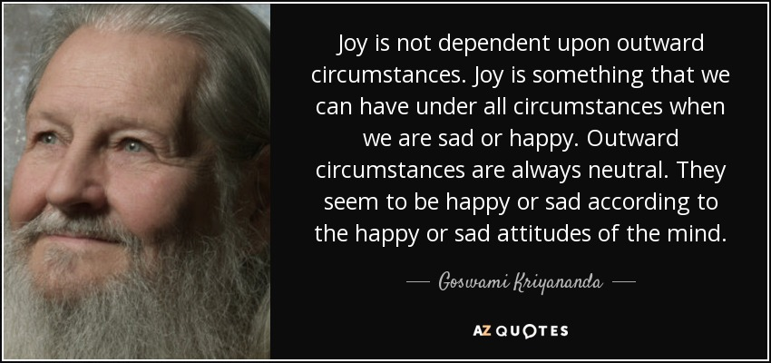 Joy is not dependent upon outward circumstances. Joy is something that we can have under all circumstances when we are sad or happy. Outward circumstances are always neutral. They seem to be happy or sad according to the happy or sad attitudes of the mind. - Goswami Kriyananda