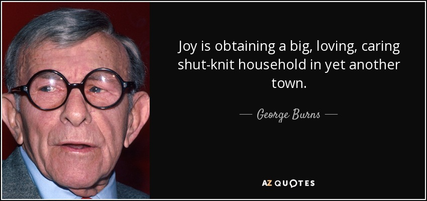 Joy is obtaining a big, loving, caring shut-knit household in yet another town. - George Burns