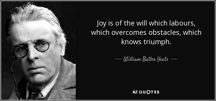 Joy is of the will which labours, which overcomes obstacles, which knows triumph. - William Butler Yeats