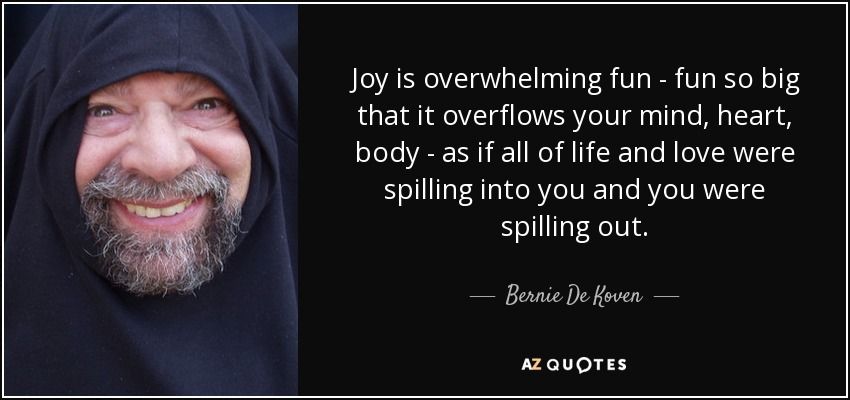 Joy is overwhelming fun - fun so big that it overflows your mind, heart, body - as if all of life and love were spilling into you and you were spilling out. - Bernie De Koven