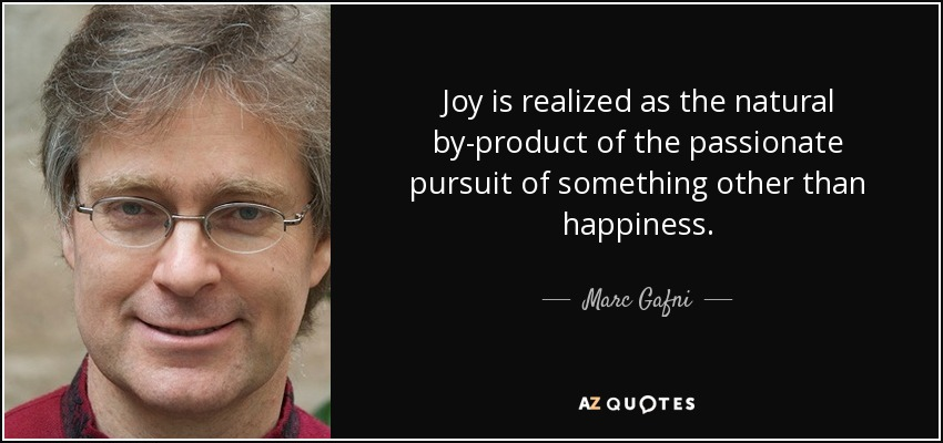 Joy is realized as the natural by-product of the passionate pursuit of something other than happiness. - Marc Gafni