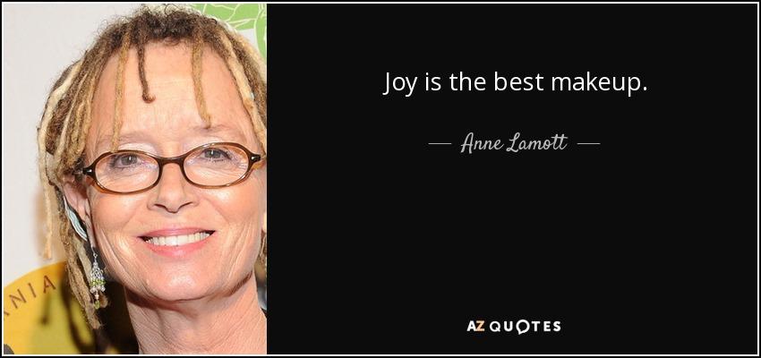 Joy is the best makeup. - Anne Lamott