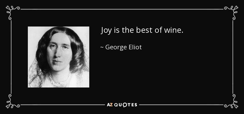 Joy is the best of wine. - George Eliot