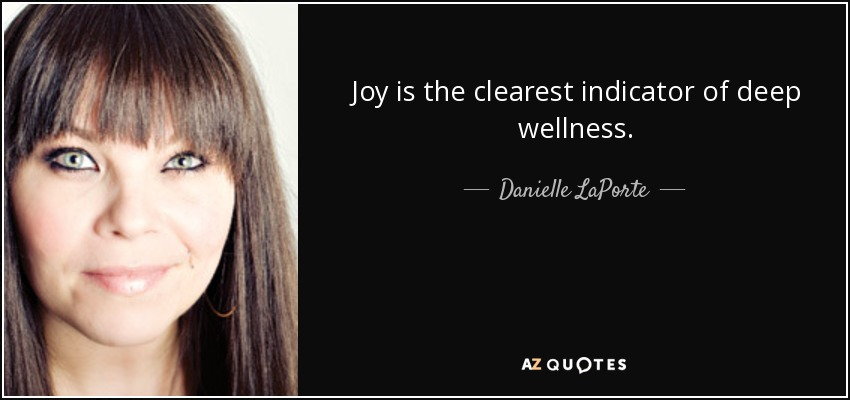 Joy is the clearest indicator of deep wellness. - Danielle LaPorte