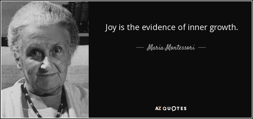 Joy is the evidence of inner growth. - Maria Montessori