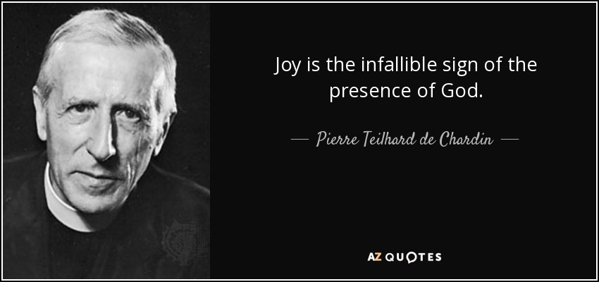 Joy is the infallible sign of the presence of God. - Pierre Teilhard de Chardin