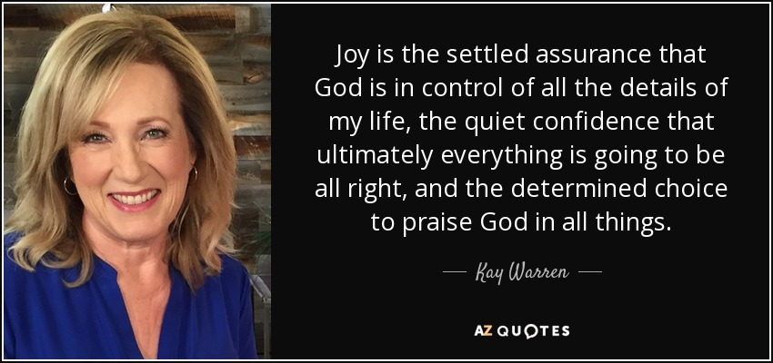Joy is the settled assurance that God is in control of all the details of my life, the quiet confidence that ultimately everything is going to be all right, and the determined choice to praise God in all things. - Kay Warren