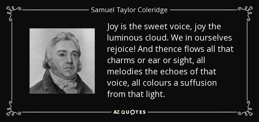 Joy is the sweet voice, joy the luminous cloud. We in ourselves rejoice! And thence flows all that charms or ear or sight, all melodies the echoes of that voice, all colours a suffusion from that light. - Samuel Taylor Coleridge