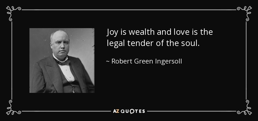 Joy is wealth and love is the legal tender of the soul. - Robert Green Ingersoll