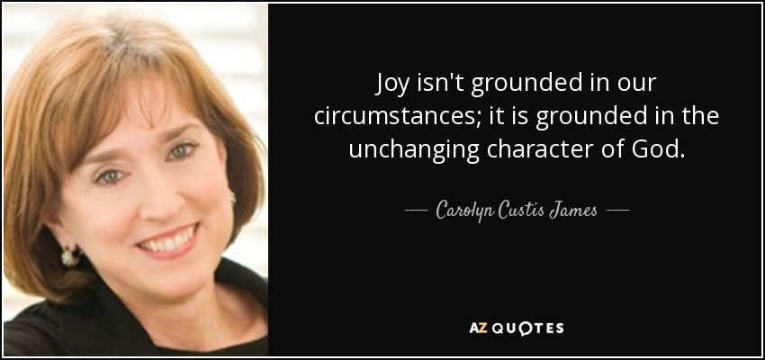 Joy isn't grounded in our circumstances; it is grounded in the unchanging character of God. - Carolyn Custis James