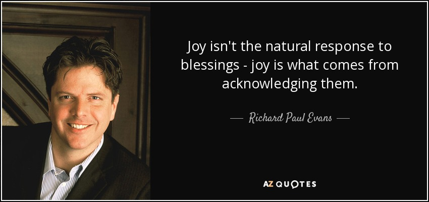 Joy isn't the natural response to blessings - joy is what comes from acknowledging them. - Richard Paul Evans