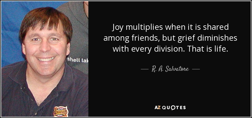 Joy multiplies when it is shared among friends, but grief diminishes with every division. That is life. - R. A. Salvatore