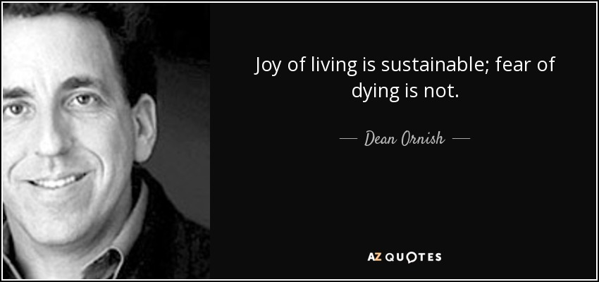 Joy Of Living Is Sustainable; Fear Of Dying Is Not.   Dean Ornish