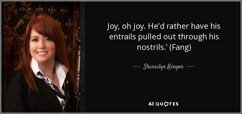 Joy, oh joy. He'd rather have his entrails pulled out through his nostrils.' (Fang) - Sherrilyn Kenyon