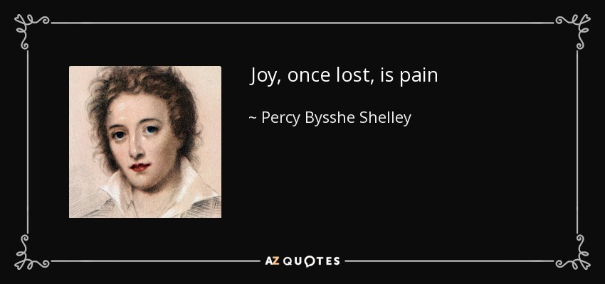 Joy, once lost, is pain - Percy Bysshe Shelley