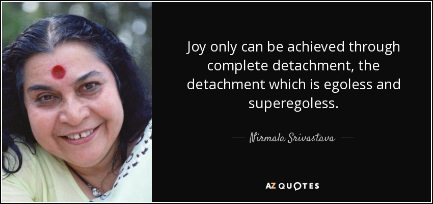 Joy only can be achieved through complete detachment, the detachment which is egoless and superegoless. - Nirmala Srivastava