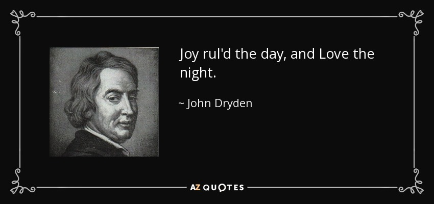 Joy rul'd the day, and Love the night. - John Dryden