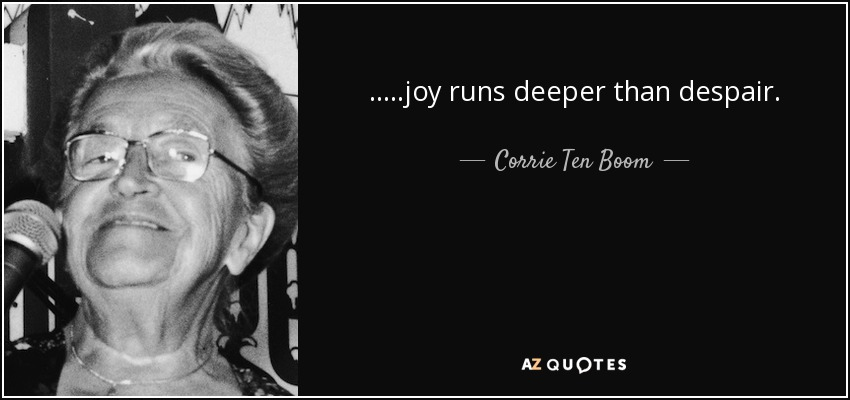 .....joy runs deeper than despair. - Corrie Ten Boom