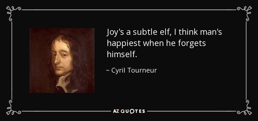 Joy's a subtle elf, I think man's happiest when he forgets himself. - Cyril Tourneur