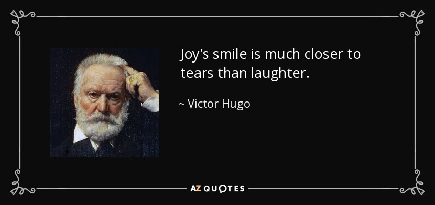 Joy's smile is much closer to tears than laughter. - Victor Hugo