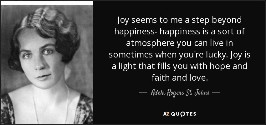 Joy seems to me a step beyond happiness- happiness is a sort of atmosphere you can live in sometimes when you're lucky. Joy is a light that fills you with hope and faith and love. - Adela Rogers St. Johns