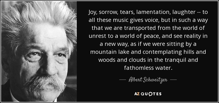 Joy, sorrow, tears, lamentation, laughter -- to all these music gives voice, but in such a way that we are transported from the world of unrest to a world of peace, and see reality in a new way, as if we were sitting by a mountain lake and contemplating hills and woods and clouds in the tranquil and fathomless water. - Albert Schweitzer