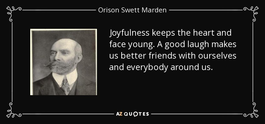 Joyfulness keeps the heart and face young. A good laugh makes us better friends with ourselves and everybody around us. - Orison Swett Marden