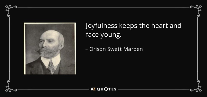 Joyfulness keeps the heart and face young. - Orison Swett Marden