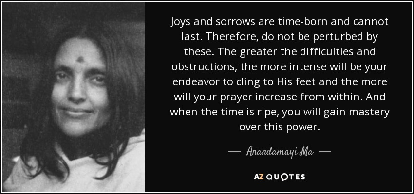 Joys and sorrows are time-born and cannot last. Therefore, do not be perturbed by these. The greater the difficulties and obstructions, the more intense will be your endeavor to cling to His feet and the more will your prayer increase from within. And when the time is ripe, you will gain mastery over this power. - Anandamayi Ma