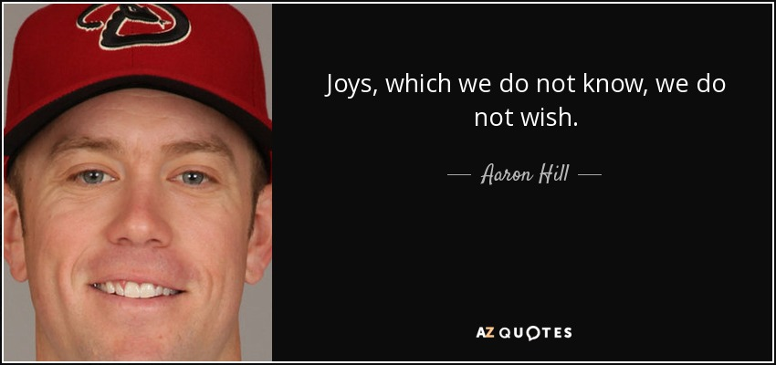 Joys, which we do not know, we do not wish. - Aaron Hill