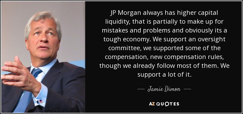 JP Morgan always has higher capital liquidity, that is partially to make up for mistakes and problems and obviously its a tough economy. We support an oversight committee, we supported some of the compensation, new compensation rules, though we already follow most of them. We support a lot of it. - Jamie Dimon