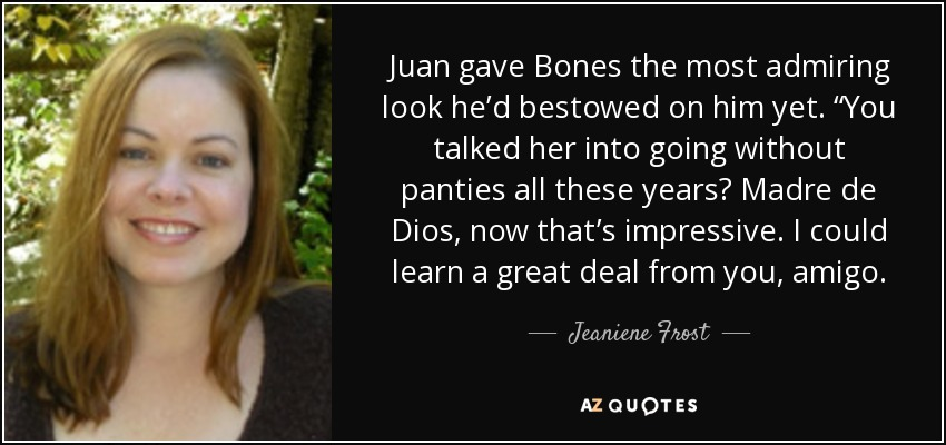 "Juan gave Bones the most admiring look he'd bestowed on him yet. ""You talked her into going without panties all these years? Madre de Dios, now that's impressive. I could learn a great deal from you, amigo. - Jeaniene Frost"