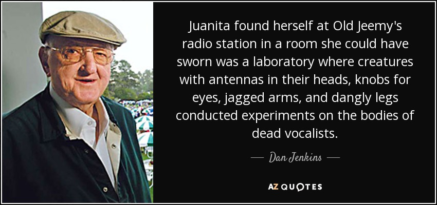 Juanita found herself at Old Jeemy's radio station in a room she could have sworn was a laboratory where creatures with antennas in their heads, knobs for eyes, jagged arms, and dangly legs conducted experiments on the bodies of dead vocalists. - Dan Jenkins