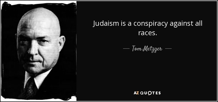 Judaism is a conspiracy against all races. - Tom Metzger