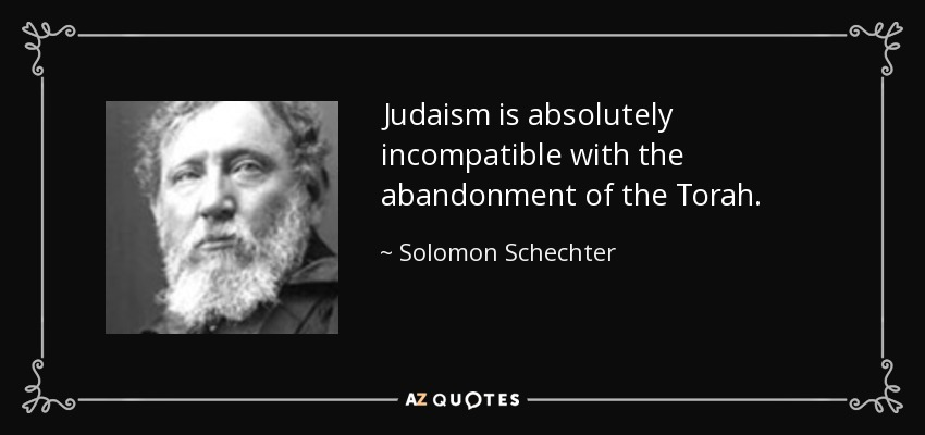 Judaism is absolutely incompatible with the abandonment of the Torah. - Solomon Schechter