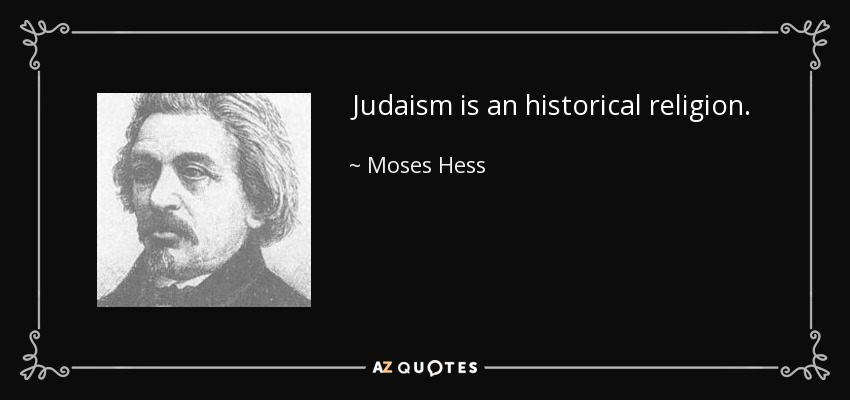Judaism is an historical religion. - Moses Hess