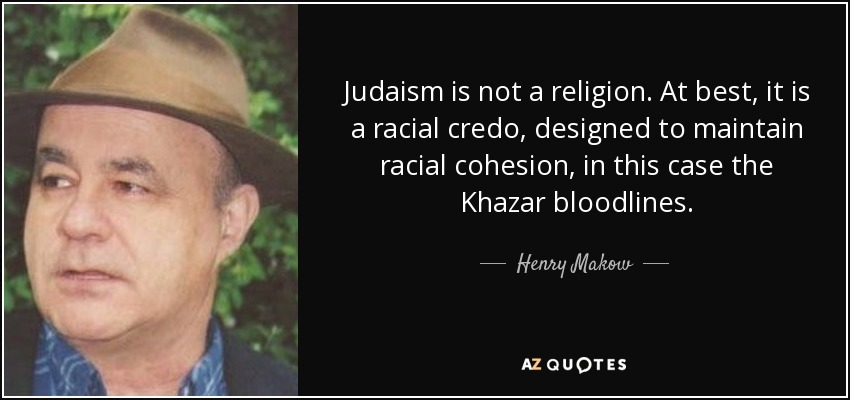 Judaism is not a religion. At best, it is a racial credo, designed to maintain racial cohesion, in this case the Khazar bloodlines. - Henry Makow
