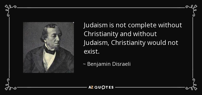 Judaism is not complete without Christianity and without Judaism, Christianity would not exist. - Benjamin Disraeli