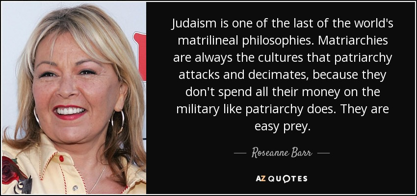 Judaism is one of the last of the world's matrilineal philosophies. Matriarchies are always the cultures that patriarchy attacks and decimates, because they don't spend all their money on the military like patriarchy does. They are easy prey. - Roseanne Barr