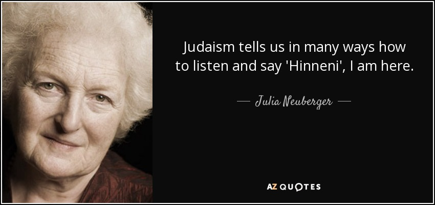 Judaism tells us in many ways how to listen and say 'Hinneni', I am here. - Julia Neuberger, Baroness Neuberger