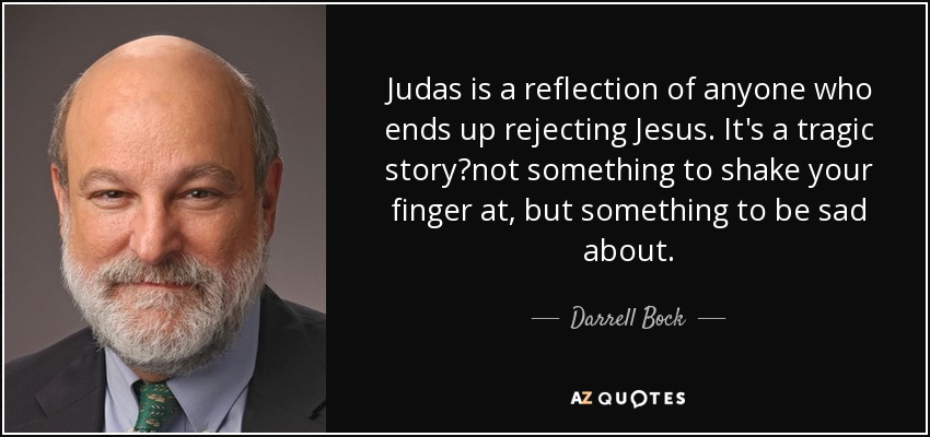 Judas is a reflection of anyone who ends up rejecting Jesus. It's a tragic story?not something to shake your finger at, but something to be sad about. - Darrell Bock