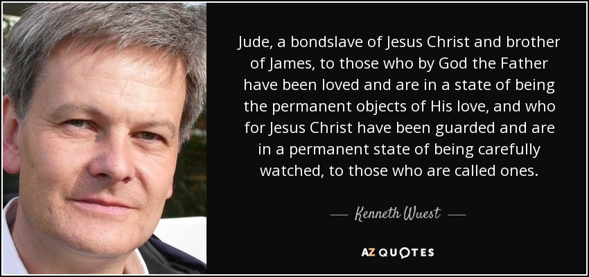 Jude, a bondslave of Jesus Christ and brother of James, to those who by God the Father have been loved and are in a state of being the permanent objects of His love, and who for Jesus Christ have been guarded and are in a permanent state of being carefully watched, to those who are called ones. - Kenneth Wuest