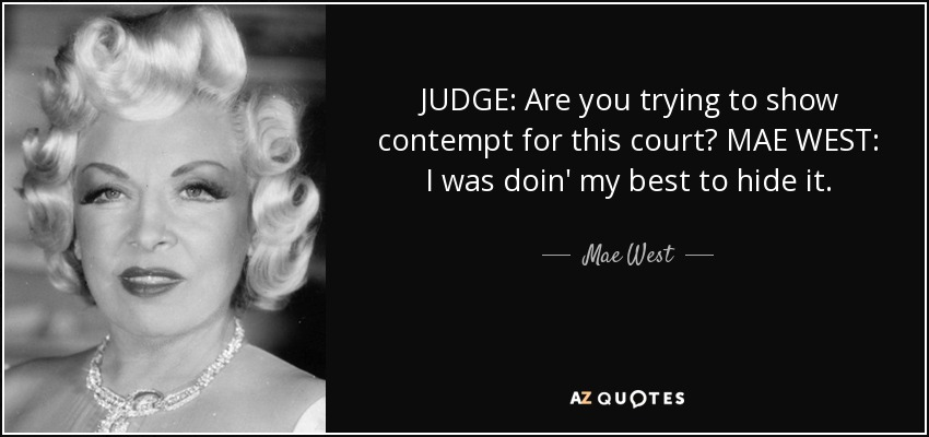 JUDGE: Are you trying to show contempt for this court? MAE WEST: I was doin' my best to hide it. - Mae West