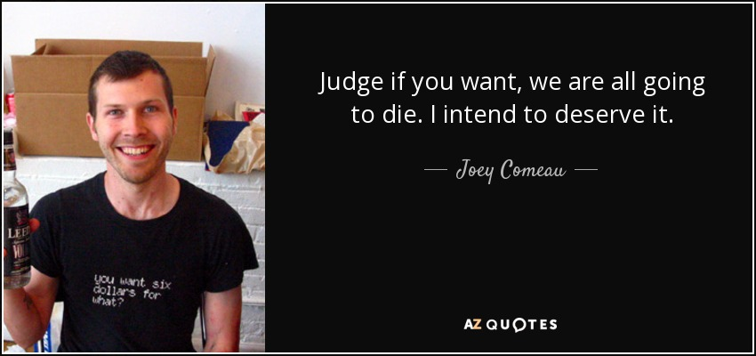 Judge if you want, we are all going to die. I intend to deserve it. - Joey Comeau